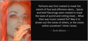 """Perfume was first created to mask the stench of foul and offensive odors... Spices and bold flavorings were created to mask the taste of putrid and rotting meat... What then was music created for? Was it to drown out the voices of others, or the voices within ourselves? I think I know."" ― Emilie Autumn, The Asylum for Wayward Victorian Girls"