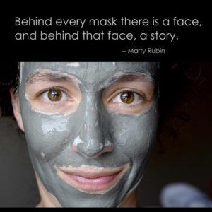 """Behind every mask there is a face, and behind that a story."" - Marty Rubin."