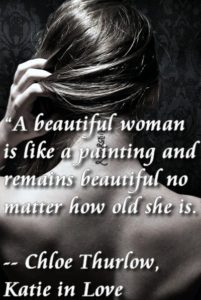 """A beautiful woman is like a painting and remains beautiful no matter how old she is."" ― Chloe Thurlow, Katie in Love"