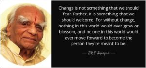 """""""Change is not something that we should fear. Rather, it is something that we should welcome. For without change, nothing in this world would ever grow or blossom, and no one in this world would ever move forward to become the person they'are meant to be."""" –B.K.S Iyengar"""