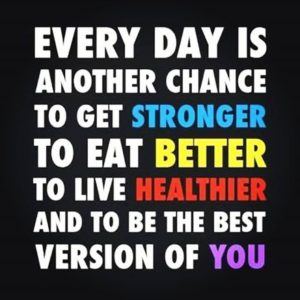 """""""Every day is another chance to get stronger, to eat better, to live healthier, and to be the best version of you."""""""