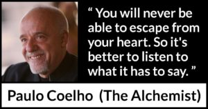 You will never be able to escape from your heart. So it's better to listen to what it has to say. The Alchemist - by Paulo Coelho