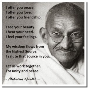 """I offer you peace. I offer you love. I offer you friendship. I see your beauty. I hear your need. I feel your feelings. My wisdom flows from the Highest Source. I salute that Source in you. Let us work together for unity and love."" ~ Gandhi"